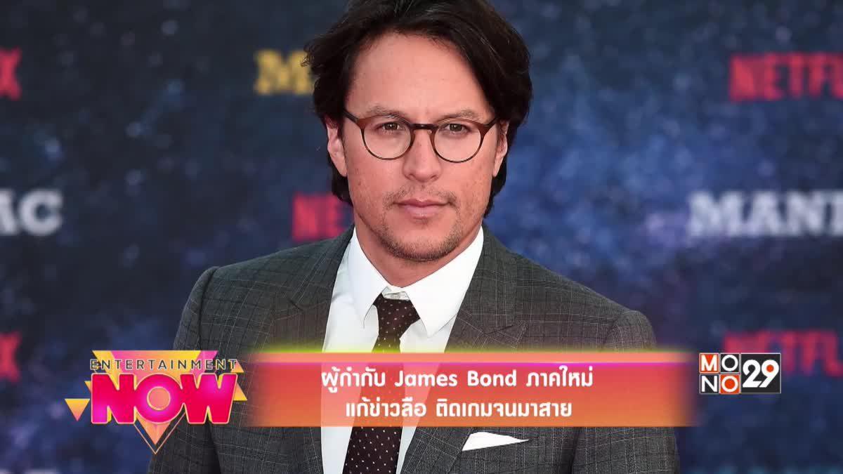 ผู้กำกับ James Bond ภาคใหม่ แก้ข่าวลือติดเกมจนมาสาย