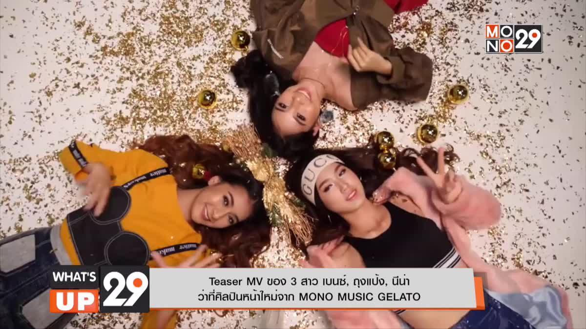 Teaser MV ของ 3 สาว เบนซ์, ถุงแป้ง, นีน่าว่าที่ศิลปินหน้าใหม่จาก MONO MUSIC GELATO