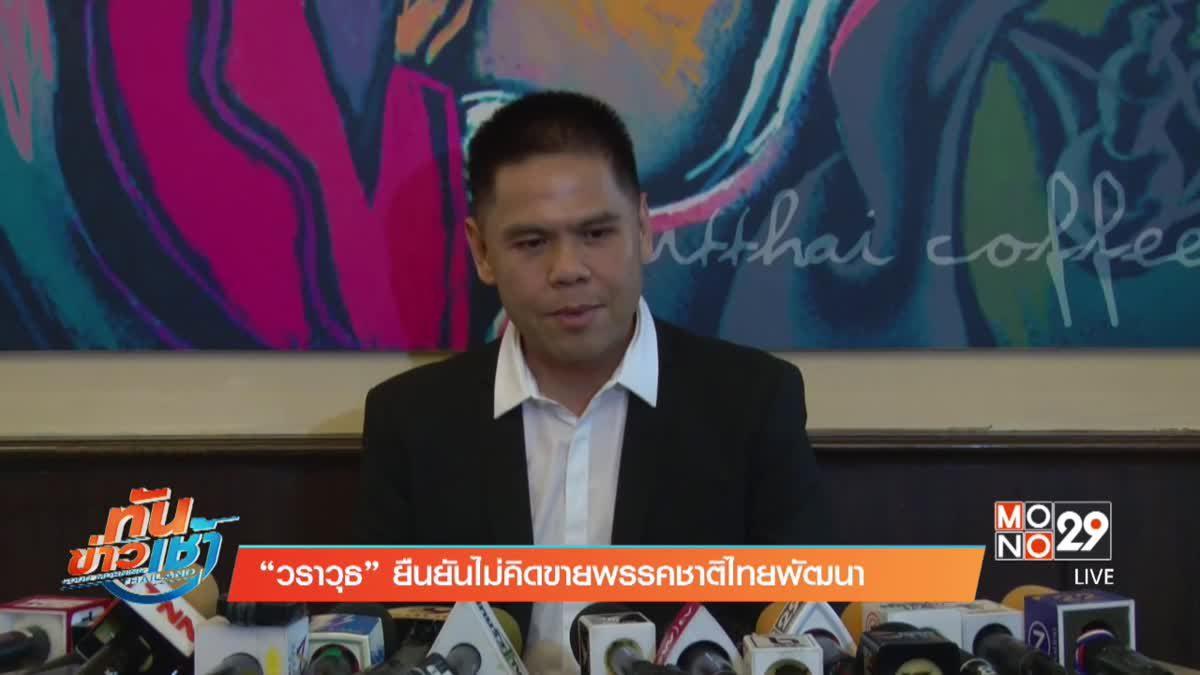 """""""วราวุธ"""" ยืนยันไม่คิดขายพรรคชาติไทยพัฒนา"""