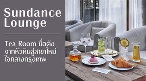 Sundance Lounge Tea Room ชื่อดังจากหัวหินสู่สาขาใหม่ใจกลางกรุงเทพ