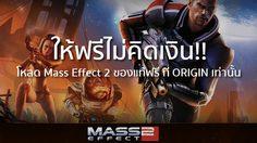 Mass Effect 2 ให้ฟรีไม่คิดเงิน!! โหลดเลยดีออก ที่ ORIGIN เท่านั้น