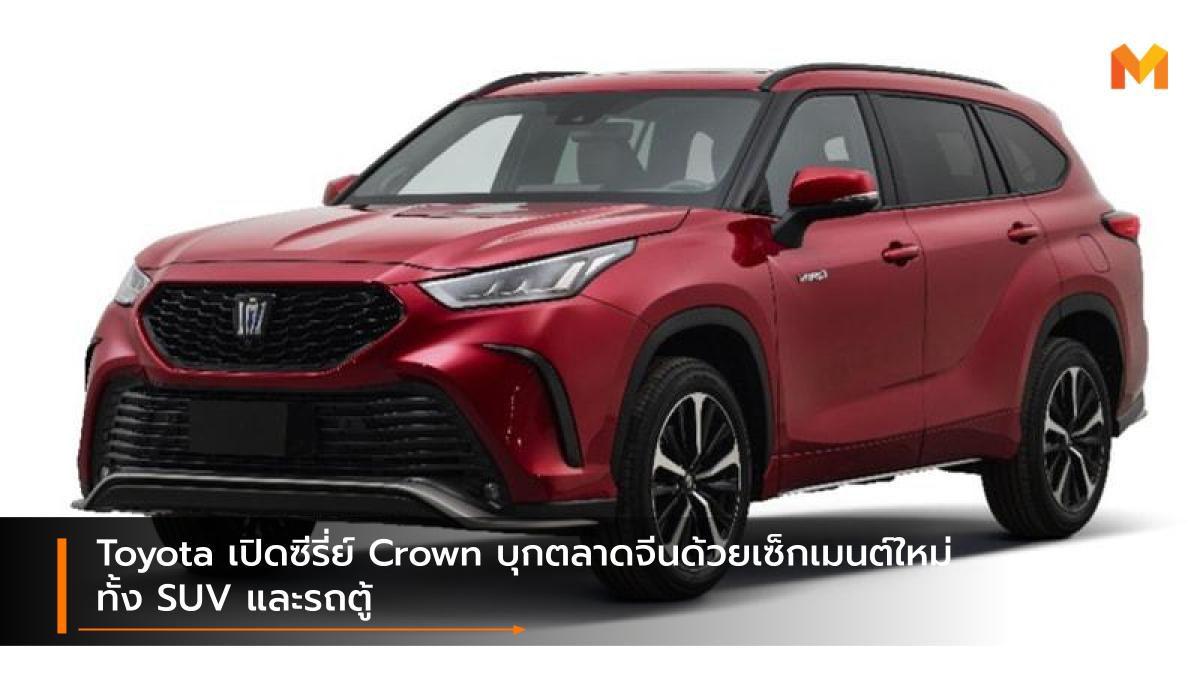 Toyota เปิดซีรี่ย์ Crown บุกตลาดจีนด้วยเซ็กเมนต์ใหม่ ทั้ง SUV และรถตู้