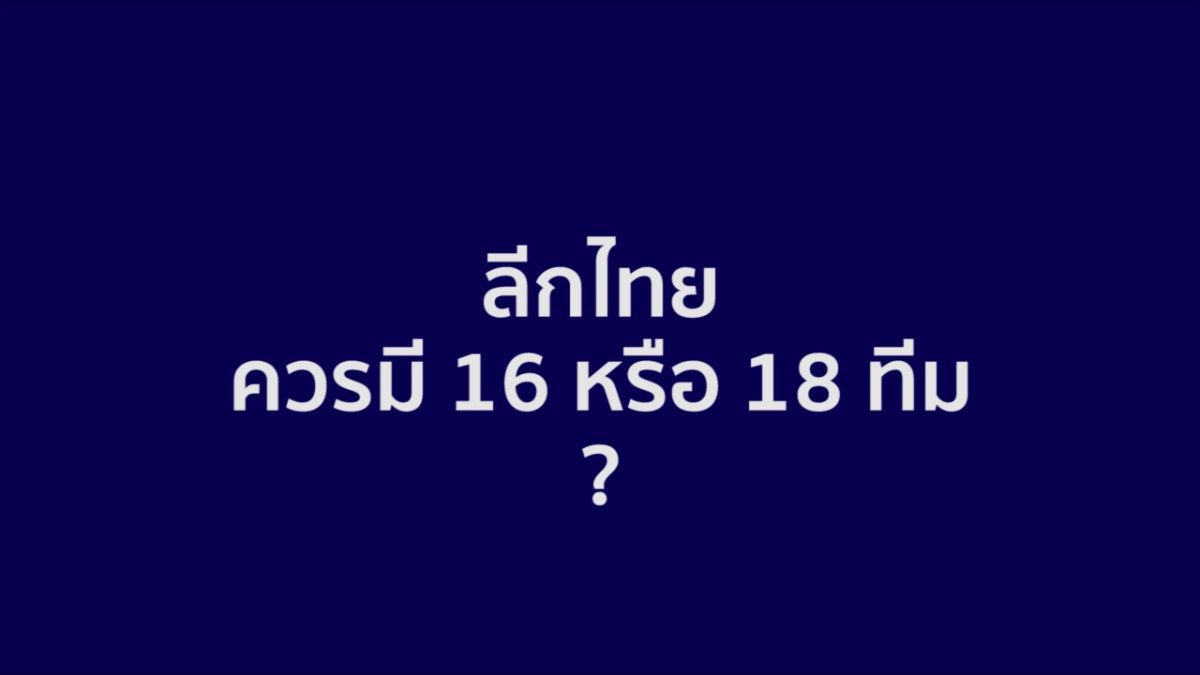 เอาไงแน่ ! อนาคตไทยลีก 16 หรือ 18 ทีม ?