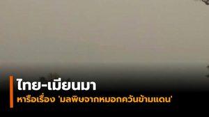 ไทย-เมียนมา ร่วมหารือข้อตกลงอาเซียนเรื่อง 'มลพิษจากหมอกควันข้ามแดน'