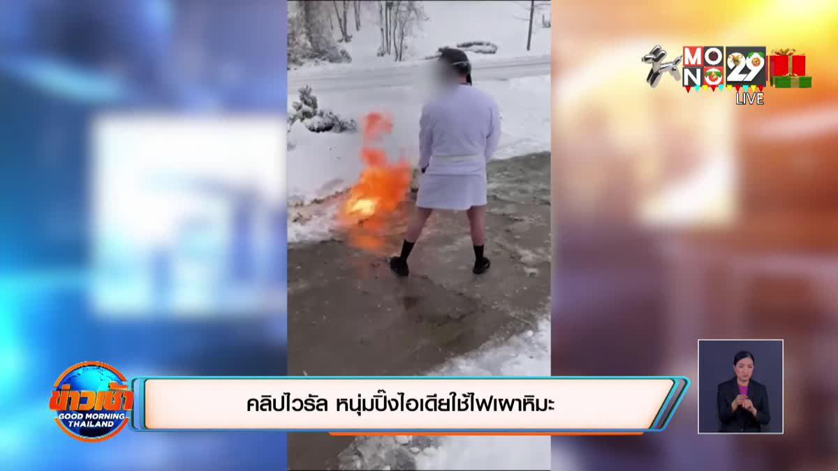 คลิปไวรัล หนุ่มปิ๊งไอเดียใช้ไฟเผาหิมะ