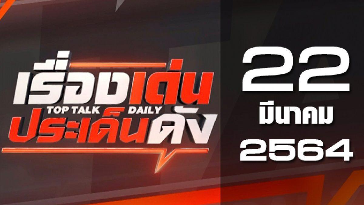 เรื่องเด่นประเด็นดัง Top Talk Daily 22-03-64