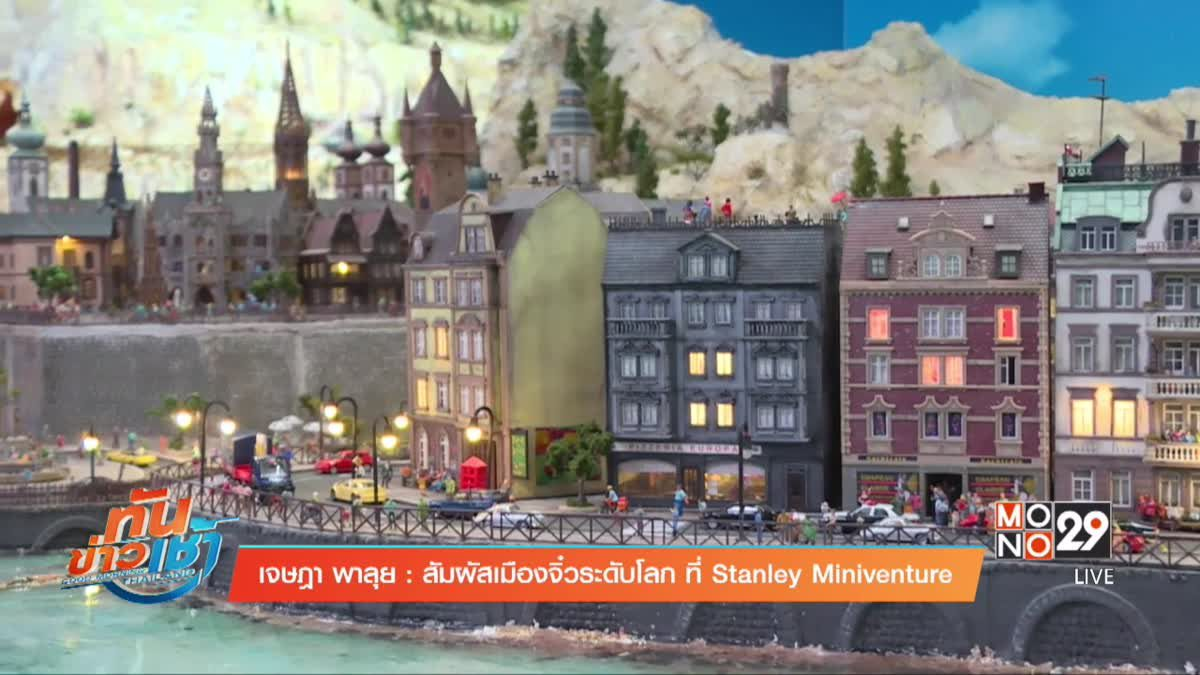 เจษฎาพาลุย : สัมผัสเมืองจิ๋วระดับโลก ที่ Stanley Miniventure