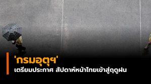 'กรมอุตุฯ' เตรียมประกาศ สัปดาห์หน้าไทยเข้าสู่ฤดูฝนอย่างเป็นทางการ