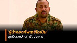 นายกฯเอธิโอเปียแถลง 'ผู้นำกองทัพ' ถูกยิงระหว่างทำรัฐประหาร