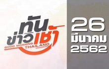 ทันข่าวเช้า Good Morning Thailand 26-03-62