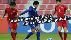จัดเต็ม ไฮไลต์ช้างศึก U23 ไทยฮึดสู้เสมอโสมแดงสุดมันส์!!