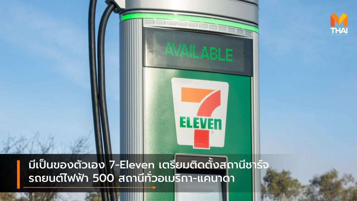มีเป็นของตัวเอง 7-Eleven เตรียมติดตั้งสถานีชาร์จรถยนต์ไฟฟ้า 500 สถานีทั่วอเมริกา-แคนาดา
