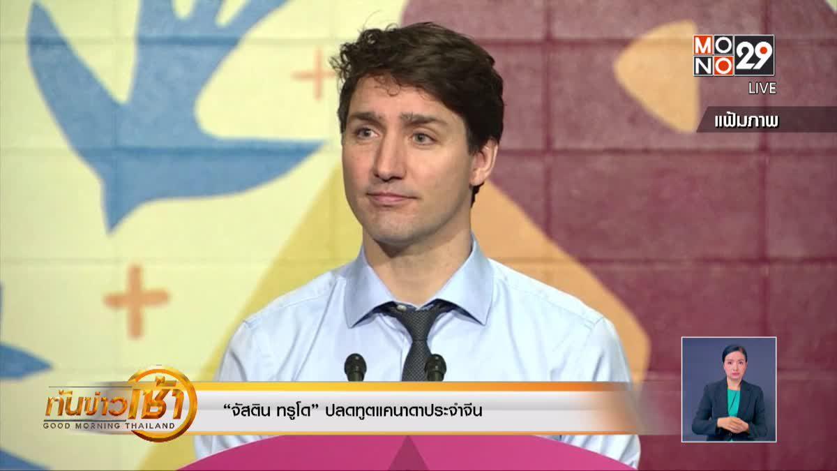 """""""จัสติน ทรูโด"""" ปลดทูตแคนาดาประจำจีน"""