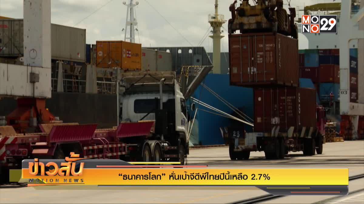 """""""ธนาคารโลก"""" หั่นเป้าจีดีพีไทยปีนี้เหลือ 2.7%"""