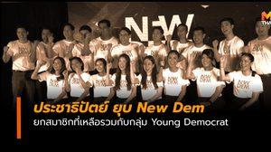 ประชาธิปัตย์ ยุบ New Dem สมาชิกที่เหลือให้รวมกับ Young Democrat