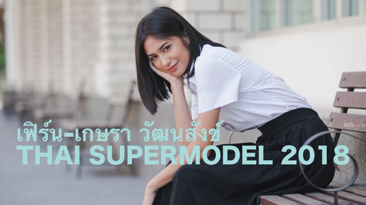 มาทำความรู้จัก THAI SUPERMODEL 2018 เฟิร์น-เกษรา วัฒนสังข์