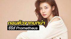 ฮาจีวอน ถอนตัวจากบทนำ ซีรีส์ Prometheus!!