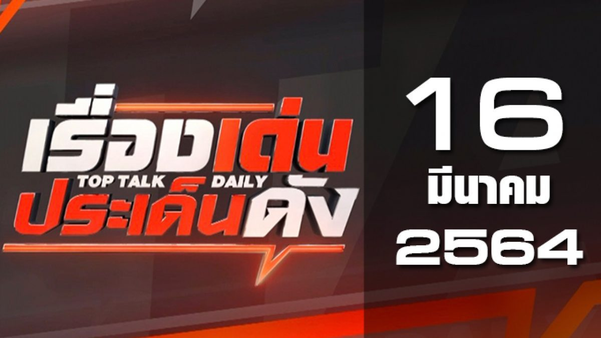 เรื่องเด่นประเด็นดัง Top Talk Daily 16-03-64