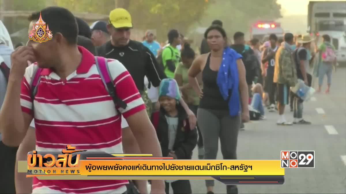ผู้อพยพยังคงแห่เดินทางไปยังชายแดนเม็กซิโก-สหรัฐฯ