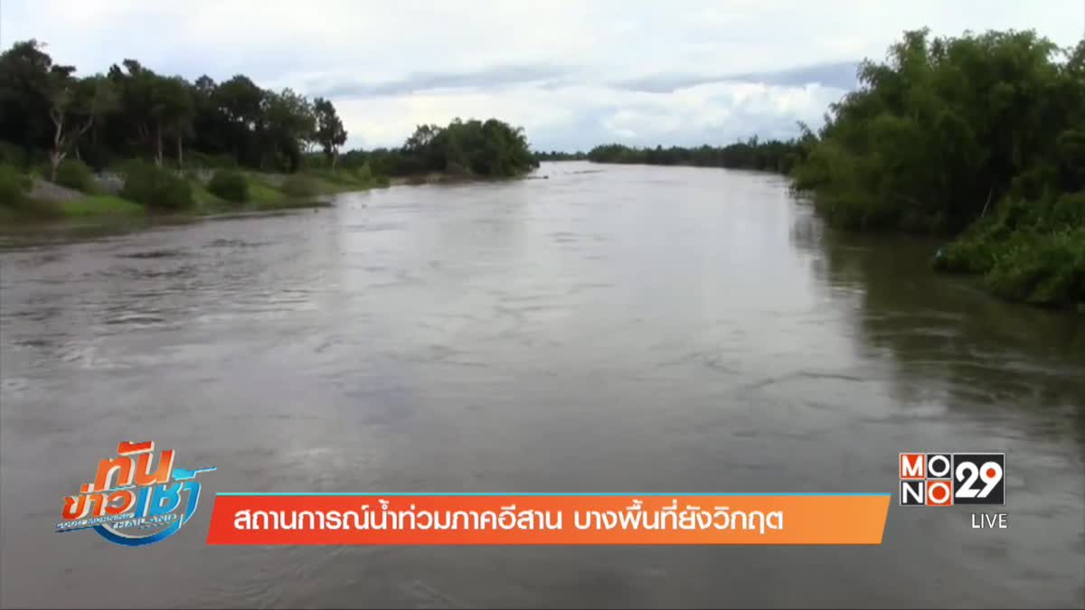 สถานการณ์น้ำท่วมภาคอีสาน บางพื้นที่ยังวิกฤต