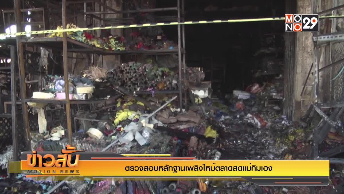 ตรวจสอบหลักฐานเพลิงไหม้ตลาดสดแม่กิมเฮง