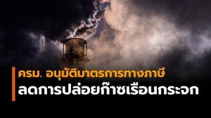 ครม. อนุมัติมาตรการทางภาษี จูงใจผู้ประกอบการลดการปล่อยก๊าซเรือนกระจก