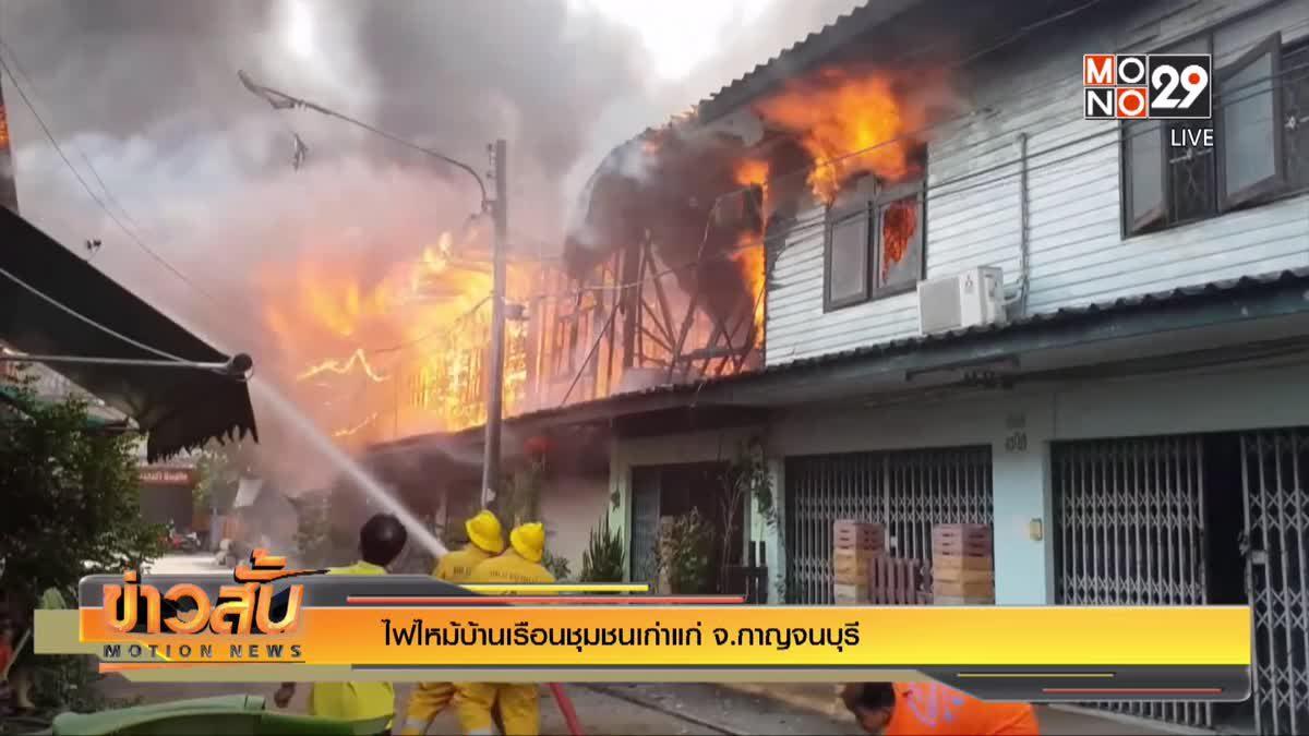 ไฟไหม้บ้านเรือนชุมชนเก่าแก่ จ.กาญจนบุรี