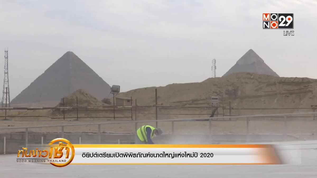 อิยิปต์เตรียมเปิดพิพิธภัณฑ์ขนาดใหญ่แห่งใหม่ปี 2020