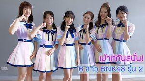 เม้าท์กันสนั่น! 6 สาว BNK48 รุ่น 2 เผยเรื่องส่วนตัวที่หลายคนยังไม่รู้