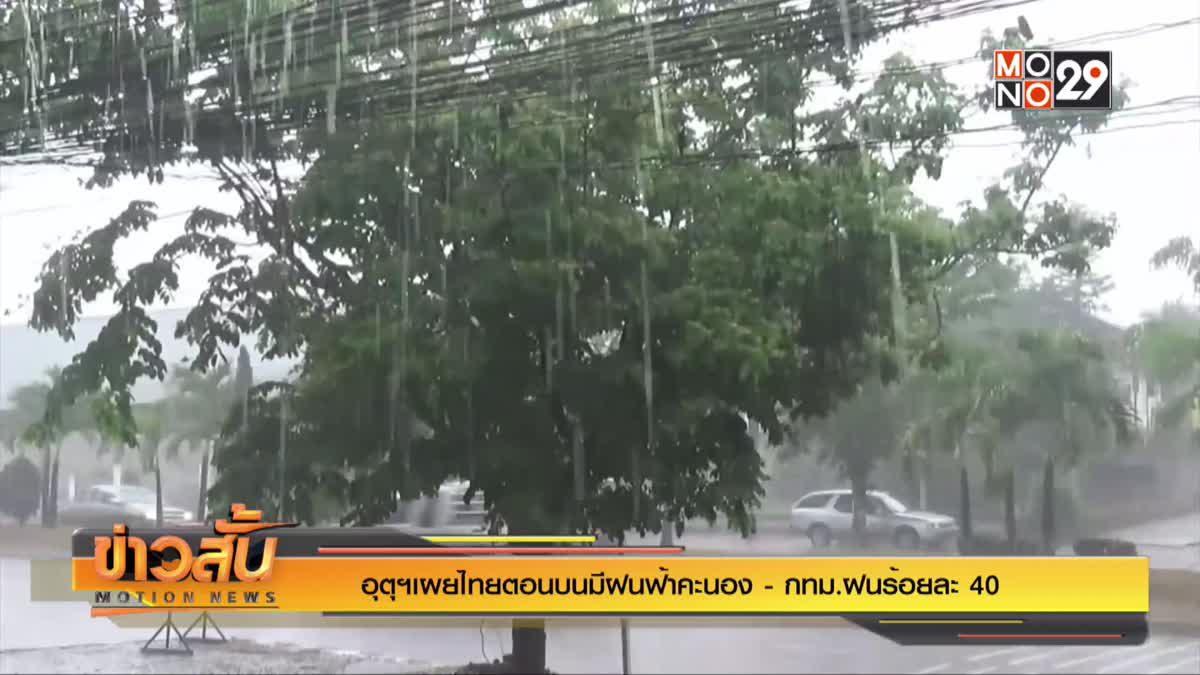 อุตุฯเผยไทยตอนบนมีฝนฟ้าคะนอง - กทม.ฝนร้อยละ 40