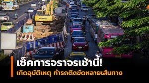 เช็คสภาพจราจรเช้านี้ เกิดอุบัติเหตุ ทำรถติดขัดหลายเส้นทาง