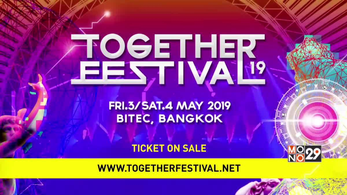 """TOGETHER FESTIVAL 2019"" พร้อมเดือด 3-4 พ.ค. นี้"