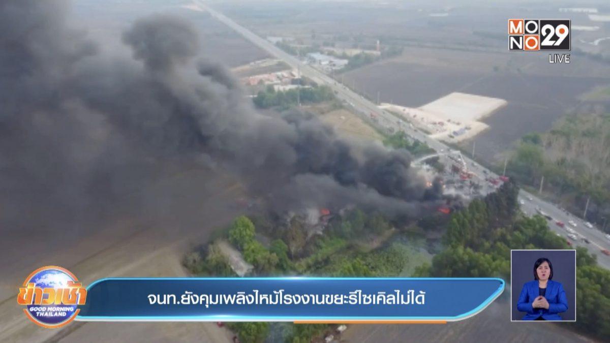 จนท.ยังคุมเพลิงไหม้โรงงานขยะรีไซเคิลไม่ได้