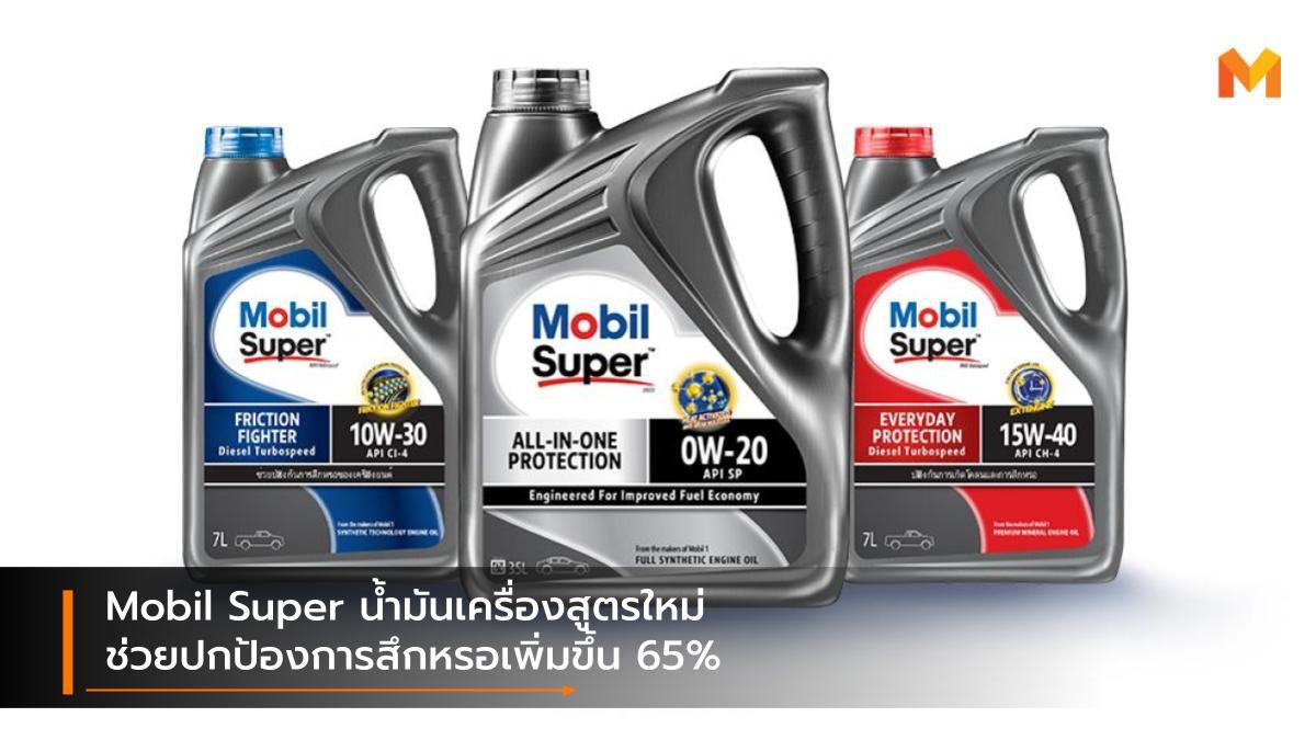 Mobil Super น้ำมันเครื่องสูตรใหม่ ช่วยปกป้องการสึกหรอเพิ่มขึ้น 65%