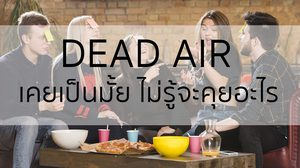 สภาวะ Dead Air เคยเป็นมั้ย ไม่รู้จะคุยอะไร?