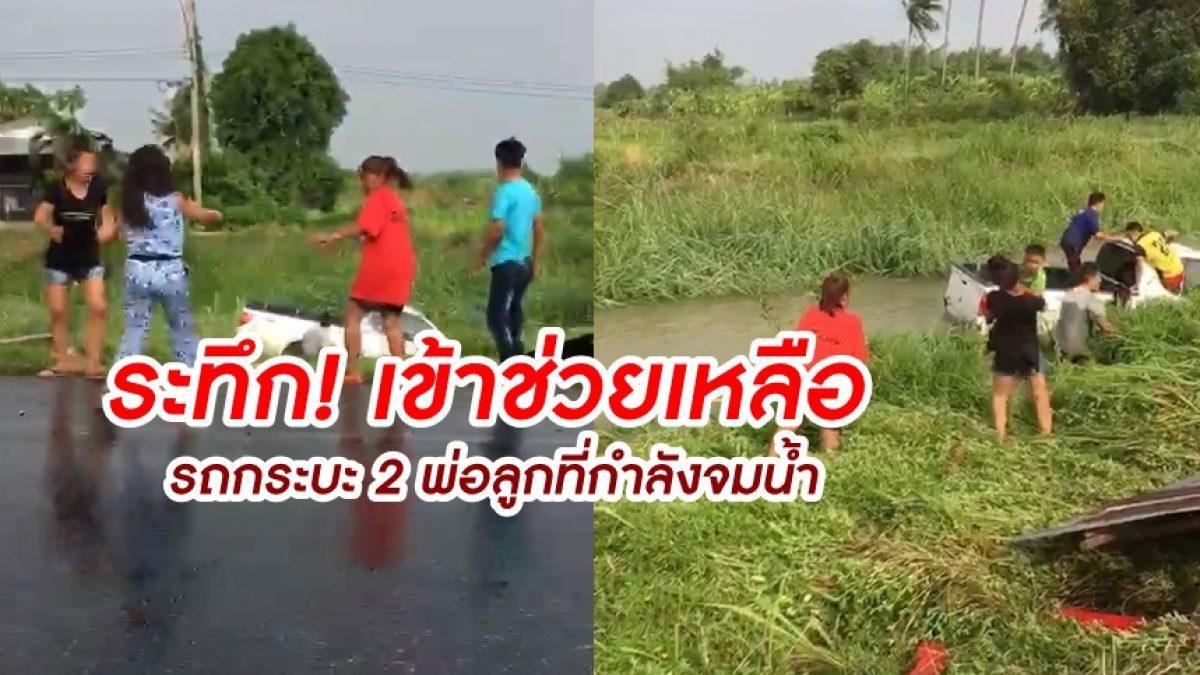 นาทีระทึก! สาวร่วมมือชาวบ้าน เข้าช่วยเหลือ รถกระบะ 2 พ่อลูกที่กำลังจมน้ำ