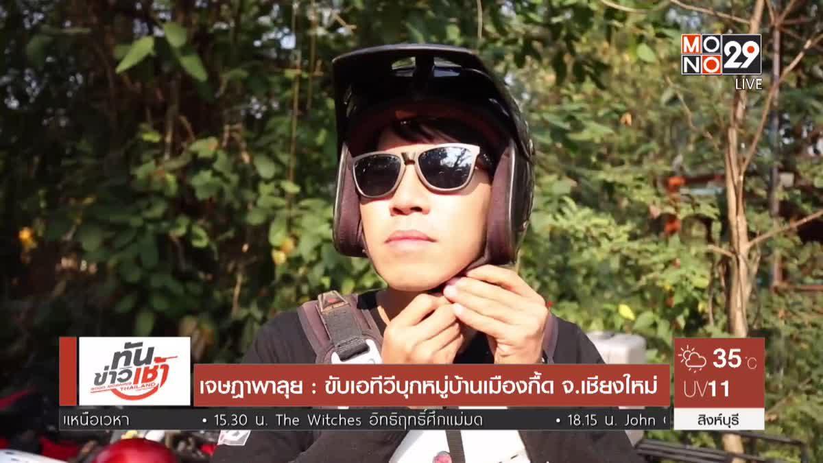 เจษฎาพาลุย : ขับเอทีวีบุกหมู่บ้านเมืองกื้ด จ.เชียงใหม่