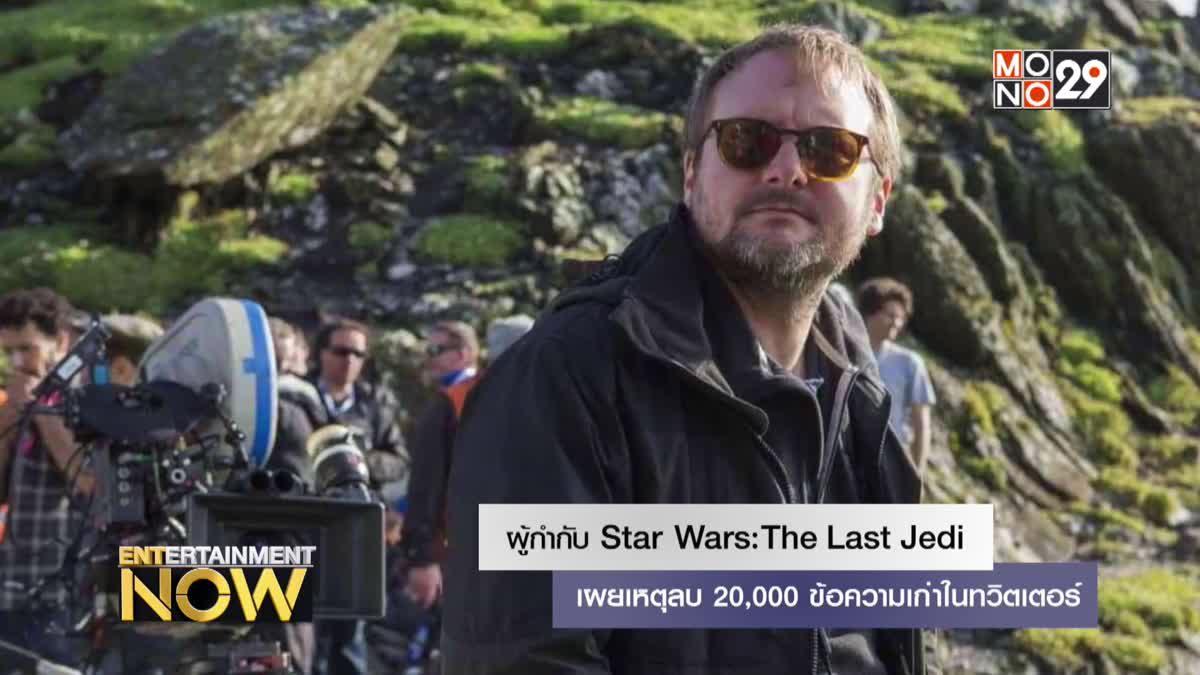 ผู้กำกับ Star Wars: The Last Jedi เผยเหตุลบ 20,000 ข้อความเก่าในทวิตเตอร์