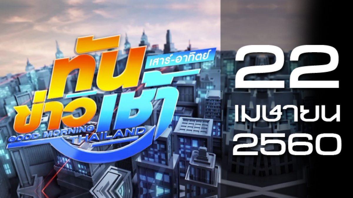 ทันข่าวเช้า เสาร์ – อาทิตย์ Good Morning Thailand 22-04-60