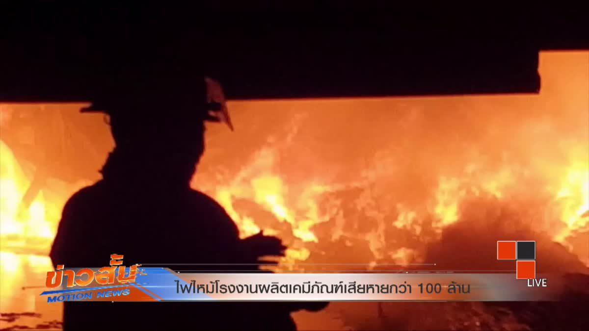 ไฟไหม้โรงงานผลิตเคมีภัณฑ์เสียหายกว่า 100 ล้าน