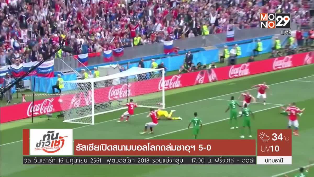 รัสเซียเปิดสนามบอลโลกถล่มซาอุฯ 5-0