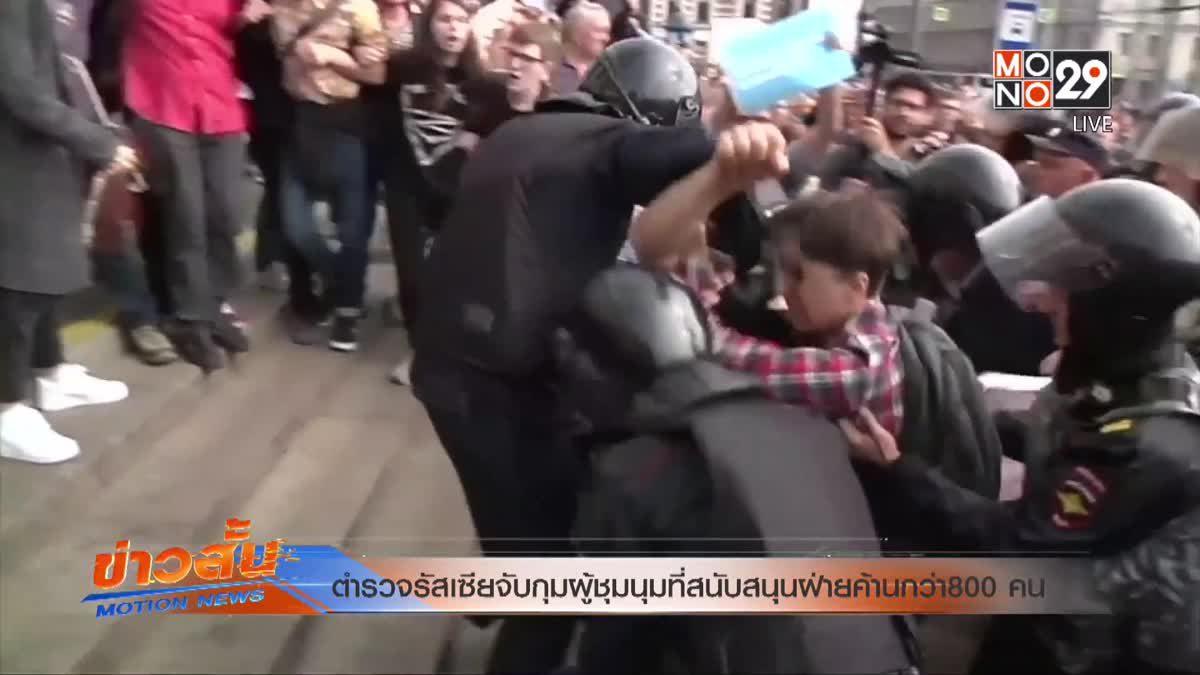 ตำรวจรัสเซียจับกุมผู้ชุมนุมที่สนับสนุนฝ่ายค้านกว่า 800 คน