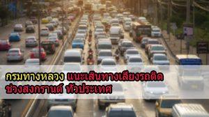 กรมทางหลวง แนะนำเส้นทาง เลี่ยงรถติดช่วงเทศกาลสงกรานต์ 2561 ทั่วประเทศ