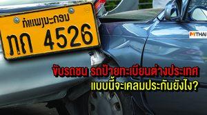 ขับรถชน รถป้ายทะเบียนต่างประเทศ แบบนี้จะเคลมประกันยังไง?