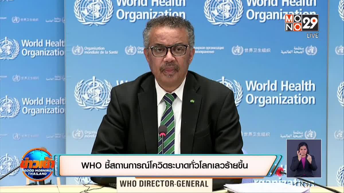 WHO ชี้สถานการณ์โควิดระบาดทั่วโลกแย่ลง