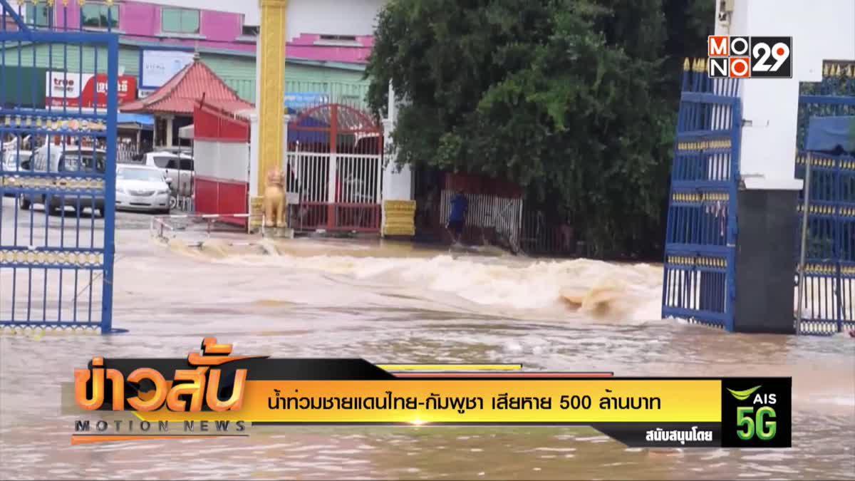 น้ำท่วมชายแดนไทย-กัมพูชา เสียหาย 500 ล้านบาท