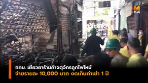 กทม. เยียวยา 110 เเผงค้าจตุจักรถูกไฟไหม้ จ่ายรายละ 10,000 บาท