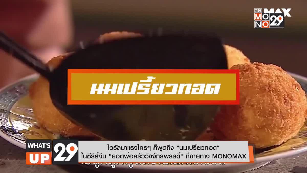 """ไวรัลมาแรงใครๆ ก็พูดถึง """"นมเปรี้ยวทอด""""ในซีรีส์จีน """"ยอดพ่อครัววังจักรพรรดิ์"""" ที่ฉายทาง MONOMAX"""