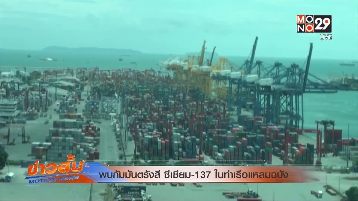 พบกัมมันตรังสี ซีเซียม-137 ในท่าเรือแหลมฉบัง