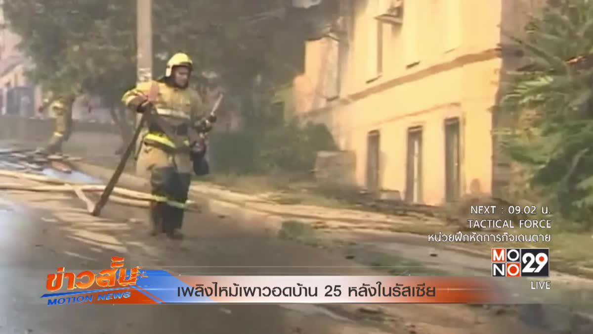 เพลิงไหม้เผาวอดบ้าน 25 หลังในรัสเซีย